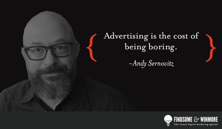 Advertising is the cost of being boring.
